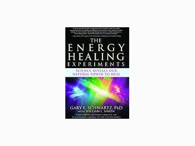 The Energy Healing Experiments by Gary E. Schwartz, Ph.D
